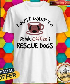 I Just Want To Drink Coffee And Rescue Dogs Shirt