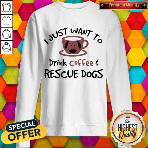 I Just Want To Drink Coffee And Rescue Dogs weatshirt