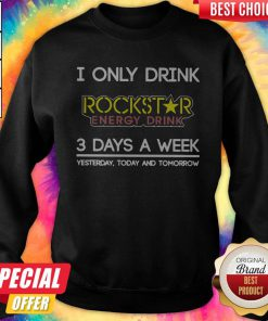 I Only Drink Rockstar Energy Drink 3 Days A Week Yesterday Today And TomorrowSweatshirt
