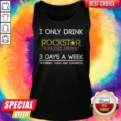 I Only Drink Rockstar Energy Drink 3 Days A Week Yesterday Today And Tomorrow Tank Top