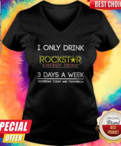 I Only Drink Rockstar Energy Drink 3 Days A Week Yesterday Today And Tomorrow V- neck