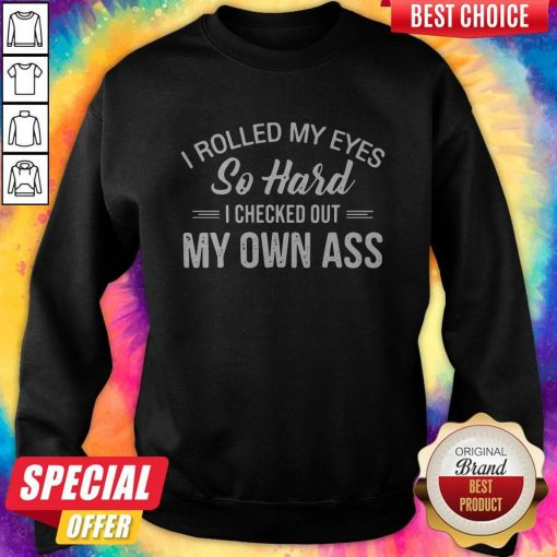 I Rolled My Eyes So Hard I Checked Out My Own Ass weatshirt