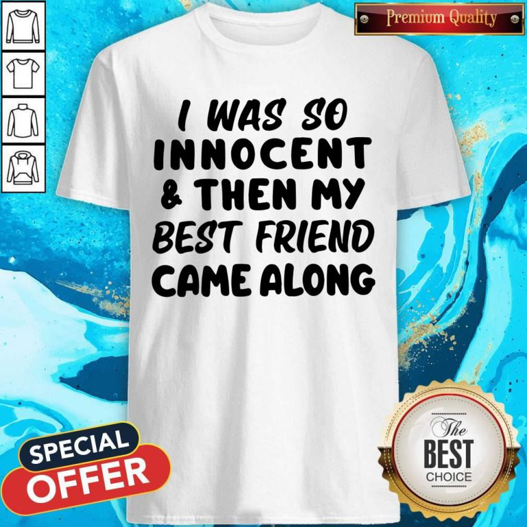 I Was So Innocent And Then My Best Friend Came Shirt