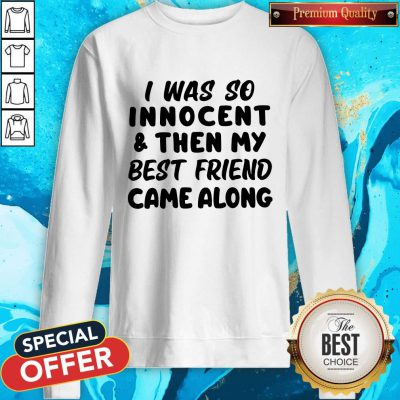 I Was So Innocent And Then My Best Friend Came weatshirt