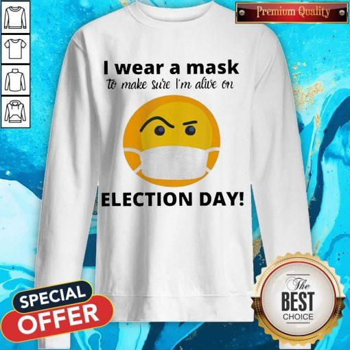 I Wear A Mask To Make Sure I'm Alive On Election Day weatshirt