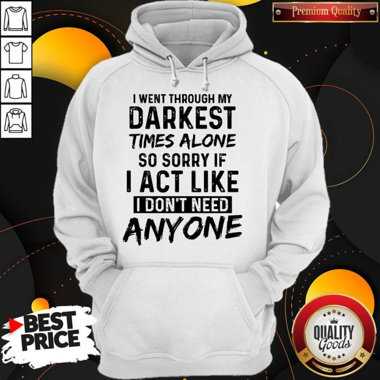 I Went Through My Darkest Times Alone So Sorry If I Act Like I Don't Need Anyone Hoodie
