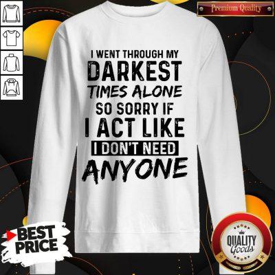 I Went Through My Darkest Times Alone So Sorry If I Act Like I Don't Need Anyone weatshirt