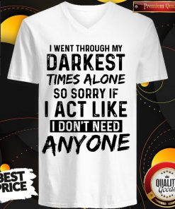 I Went Through My Darkest Times Alone So Sorry If I Act Like I Don't Need Anyone V- neck