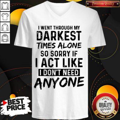 I Went Through My Darkest Times Alone So Sorry If I Act Like I Don't Need Anyone V- neck