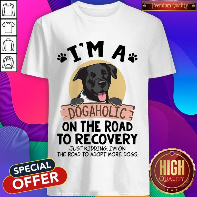 I'm A Dogaholic On The Road To Recovery Just Kidding Shirt