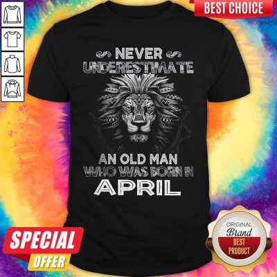 Lion Never Underestimate An Old Man Who Was Born In April Shirt