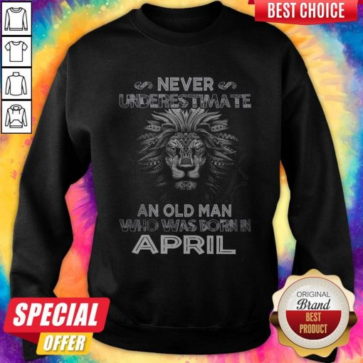 Lion Never Underestimate An Old Man Who Was Born In April weatshirt