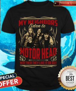 My Neighbors Listen To Motorhead Whether They Like It Or Not Shirt