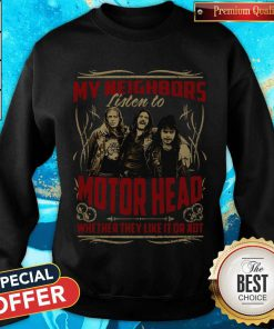 My Neighbors Listen To Motorhead Whether They Like It Or Not weatshirt