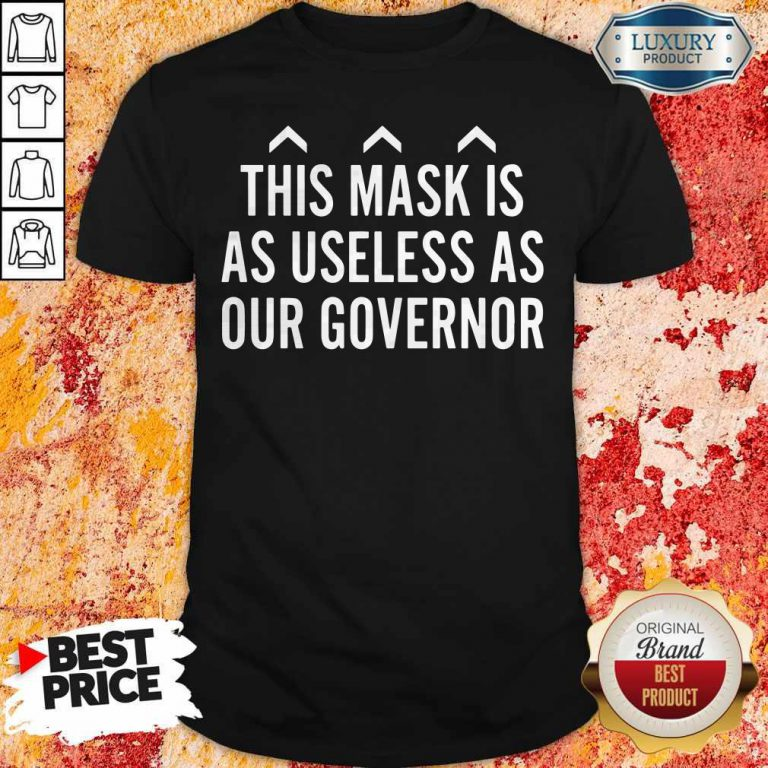 Nice This Mask Is As Useless As Our Governor Shirt