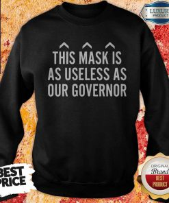 Nice This Mask Is As Useless As Our Governor weatshirt