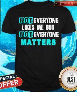 Not Everyone Likes Me But Not Everyone Matters Shirt