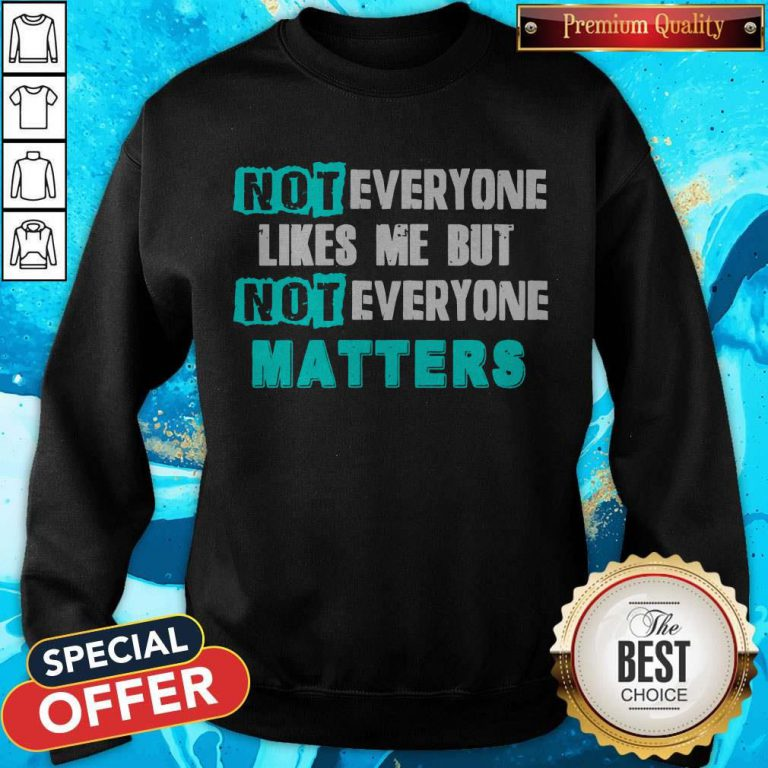 Not Everyone Likes Me But Not Everyone Matters weatshirt