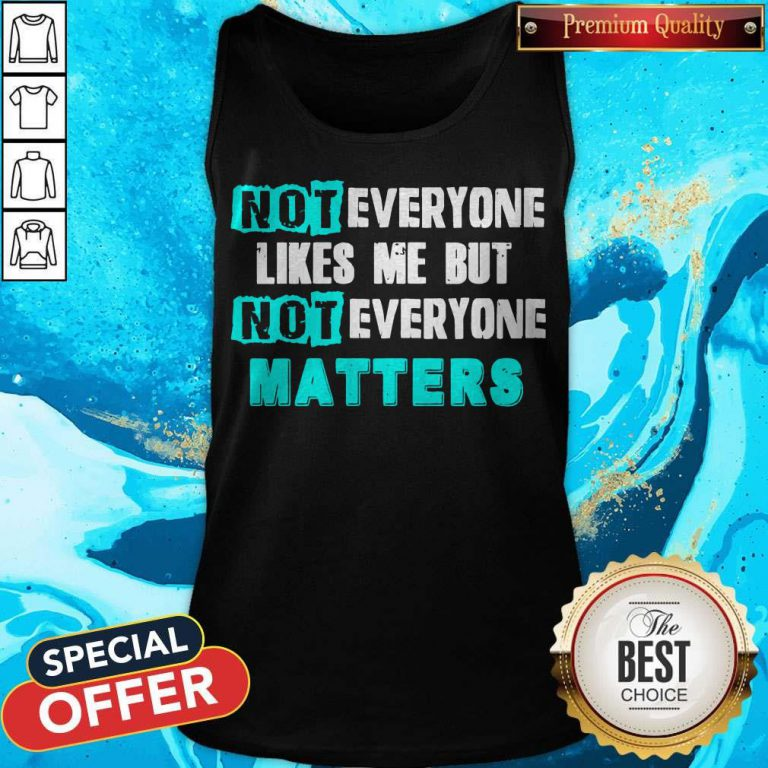 Not Everyone Likes Me But Not Everyone Matters Tank Top