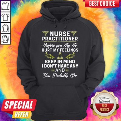 Nurse Practitioner Before You Try To Hurt My Feelings Keep In Mind I Dont Have Any And You Probably Hoodiea