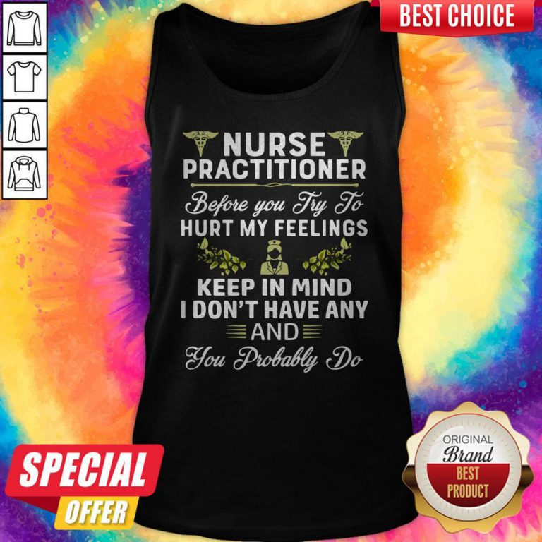 Nurse Practitioner Before You Try To Hurt My Feelings Keep In Mind I Dont Have Any And You Probably Tank Top
