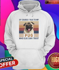 Of Course I Talk To My Pug Who Else Can I Trust Hoodiea