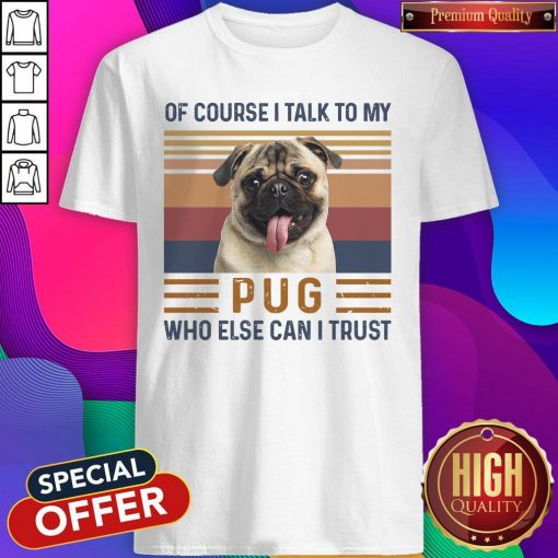 Of Course I Talk To My Pug Who Else Can I Trust Shirt