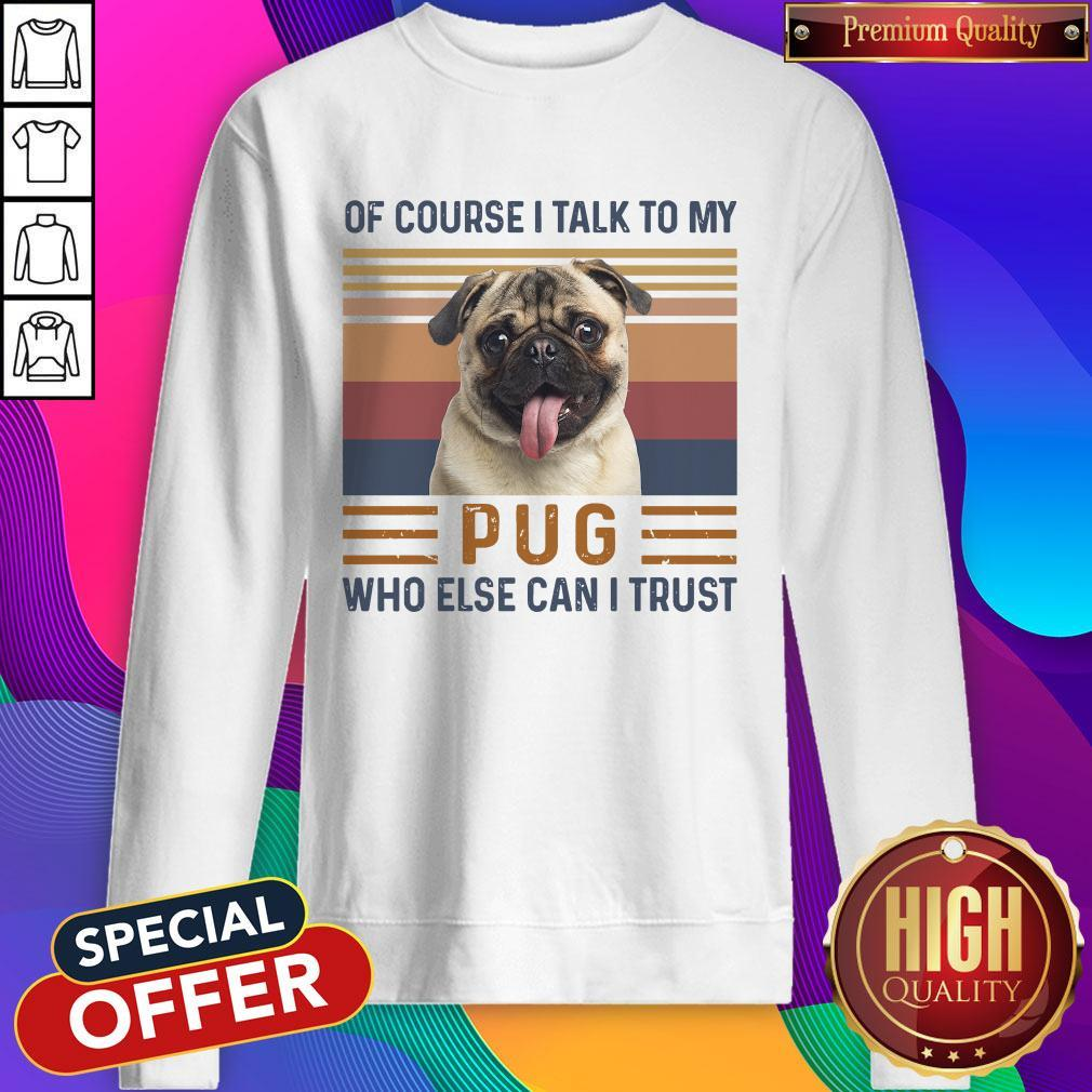 Of Course I Talk To My Pug Who Else Can I Trust Sweatshirt