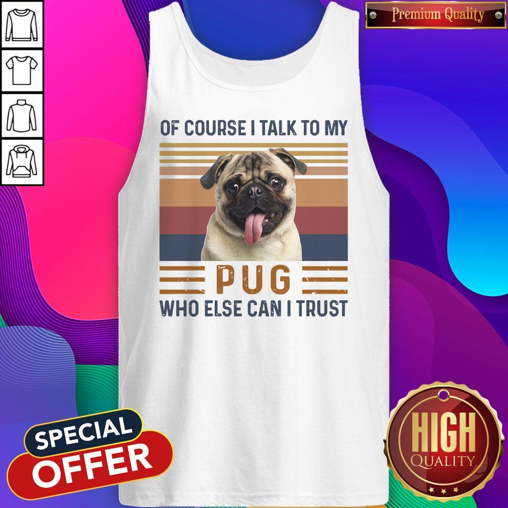 Of Course I Talk To My Pug Who Else Can I Trust Tank Top