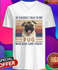 Of Course I Talk To My Pug Who Else Can I Trust V- neck
