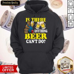 Premium Is There Anything Beer Can't Do Hoodiea
