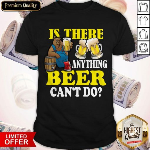 Premium Is There Anything Beer Can't Do Shirt