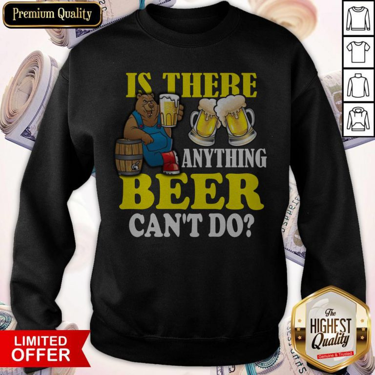 Premium Is There Anything Beer Can't Do weatshirt