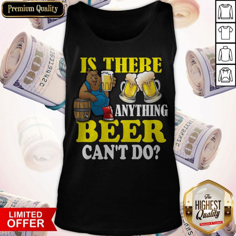 Premium Is There Anything Beer Can't Do Tank Top