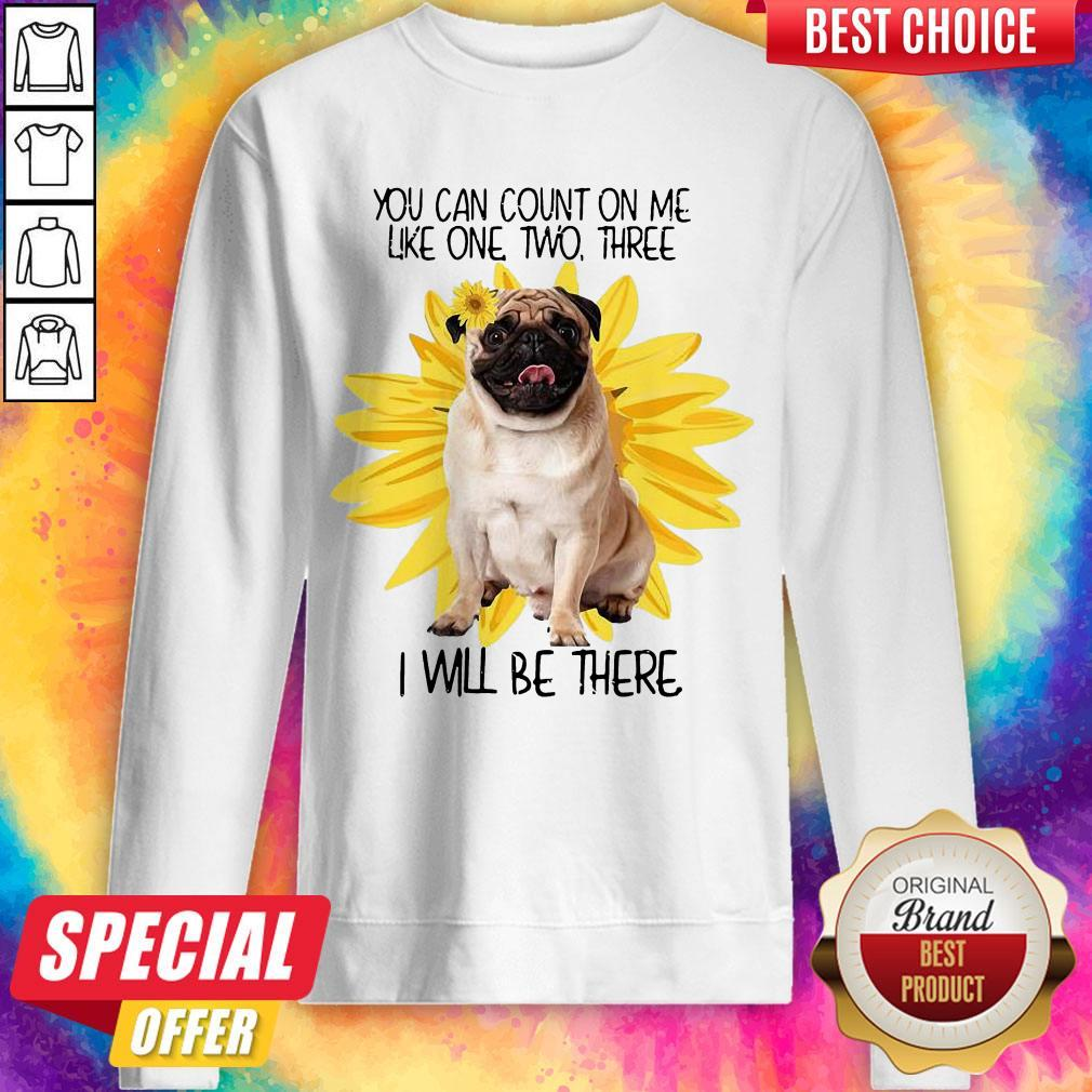 Pug Dog You Can Count On Me Like One Two Three I Will Be There weatshirt