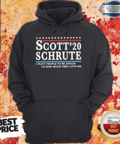 Scott 20 Schrute I Want People To Be Afraid Of How Much They Love Me T-Hoodie