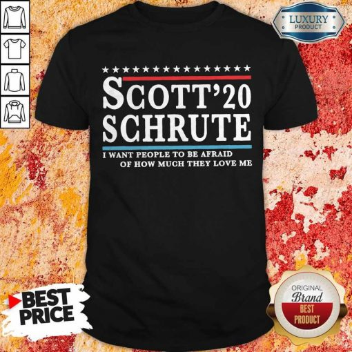 Scott 20 Schrute I Want People To Be Afraid Of How Much They Love Me T-shirt