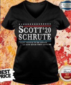 Scott 20 Schrute I Want People To Be Afraid Of How Much They Love Me T- V- neck