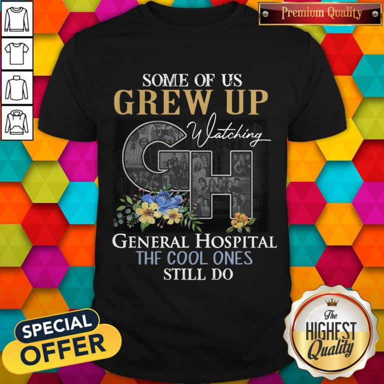 Some Of Us Grew Up Watching General Hospital The Cool Ones Still Do Flowers Shirt