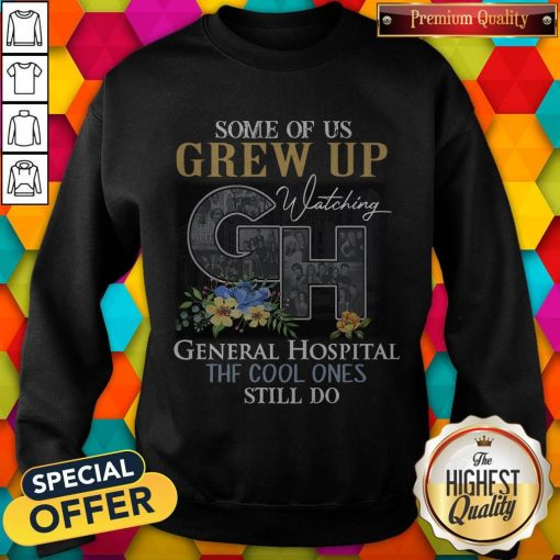 Some Of Us Grew Up Watching General Hospital The Cool Ones Still Do Flowers weatshirt
