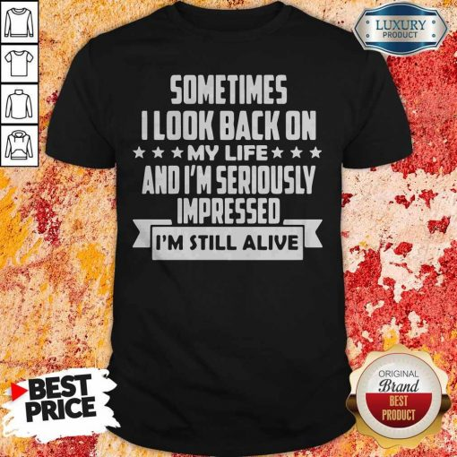 Sometimes I LooK Back On My Life And Im Seriously Impressed Im Still Alive Star Shirt