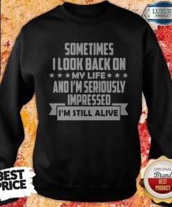 Sometimes I LooK Back On My Life And Im Seriously Impressed Im Still Alive Star weatshirt