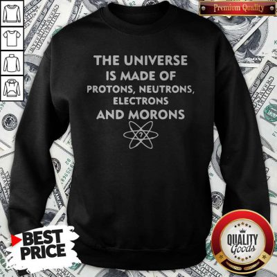 The Universe Is Made Of Protons Neutrons Electrons And Morons Sweatshirt
