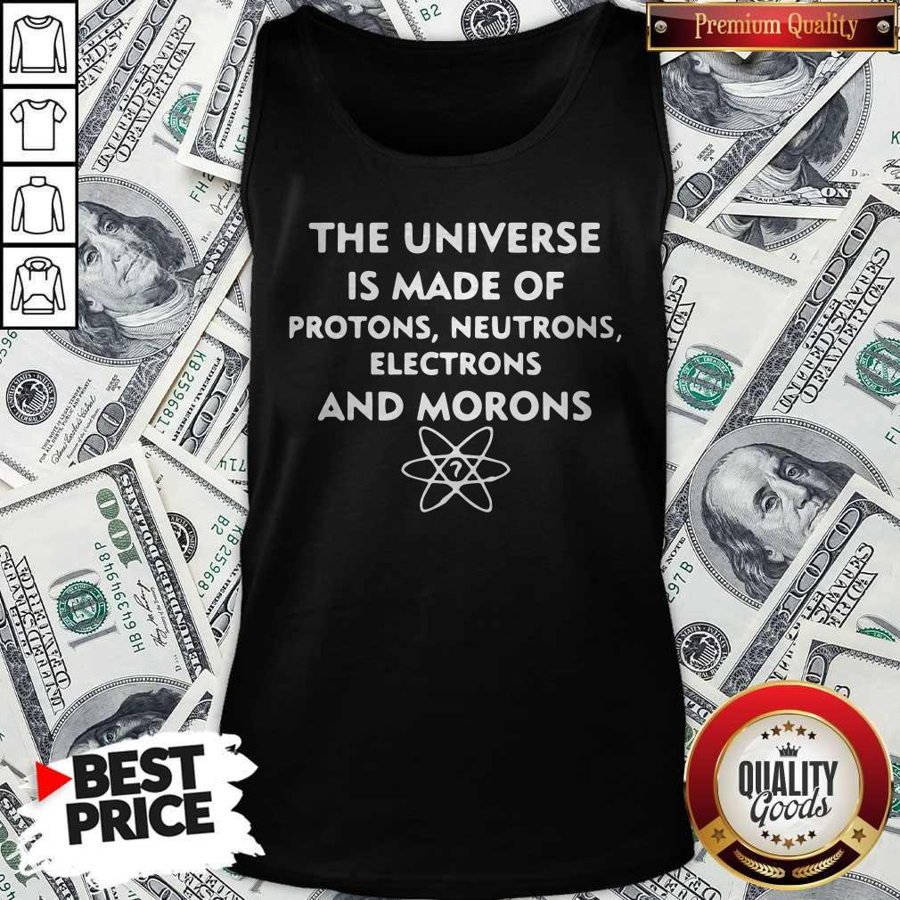 The Universe Is Made Of Protons Neutrons Electrons And Morons Tank Top