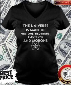 The Universe Is Made Of Protons Neutrons Electrons And Morons V- neck