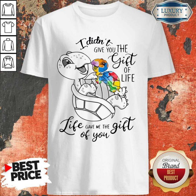 Turtle I Didn't Give You The Gift Of Life Life Gave Me The Gift Of You Shirt