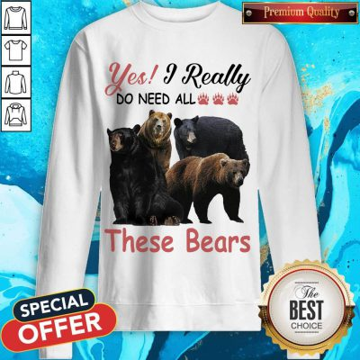 Yes I Really Do Need All These Bears weatshirt