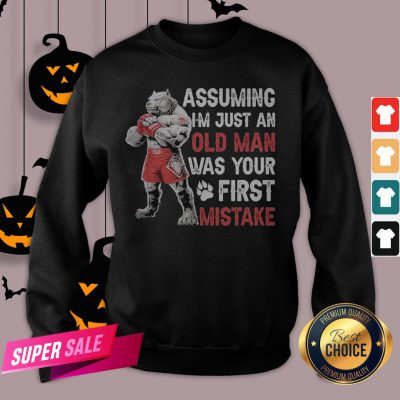 Assuming I'm Just An Old Man Was Your Mistake Sweatshirt