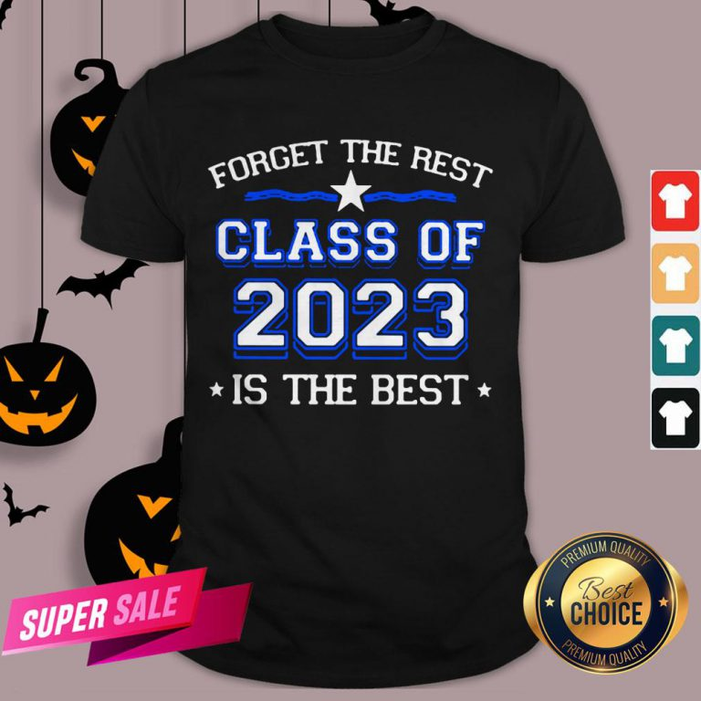 Forget The Rest Class Of 2023 Is The Best Shirt