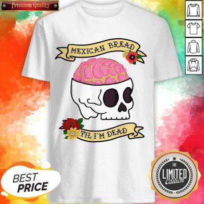 Funny Latinx Mexican Bread Til I'm Dead Sugar Skull T-Shirt